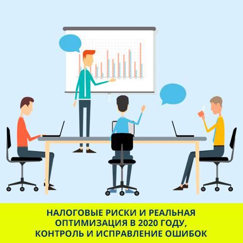 Семинар-практикум «Налоговые риски и реальная оптимизация в 2020 году, контроль и исправление ошибок.                    Строим эффективную работу компании»