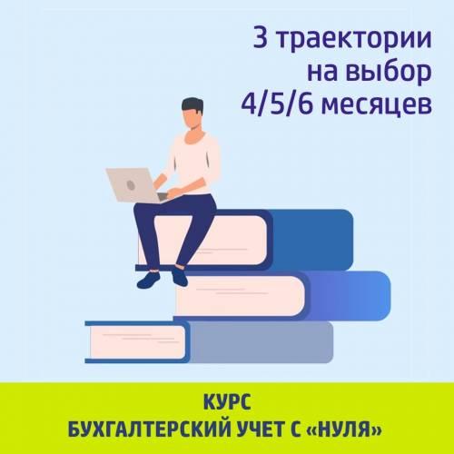 Бухгалтерский учет «с нуля»/налоги (3 траектории 4/5/6 мес.)